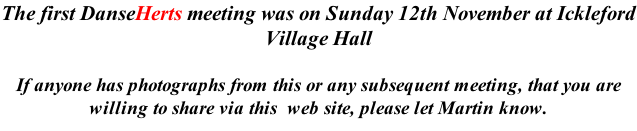 The first DanseHerts meeting was on Sunday 12th November at Ickleford Village Hall  If anyone has photographs from this or any subsequent meeting, that you are willing to share via this  web site, please let Martin know.