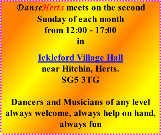 DanseHerts meets on the second Sunday of each month from 12:00 - 17:00 in  Ickleford Village Hall near Hitchin, Herts. SG5 3TG  Dancers and Musicians of any level always welcome, always help on hand, always fun